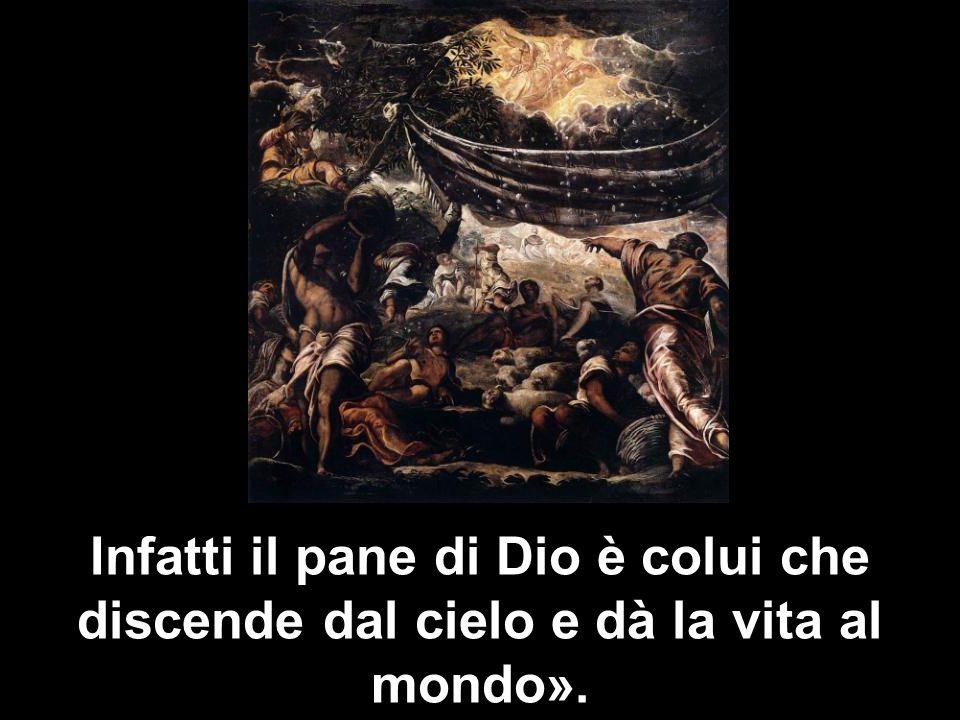 Infatti il pane di Dio è colui che discende dal cielo e dà la vita al mondo».