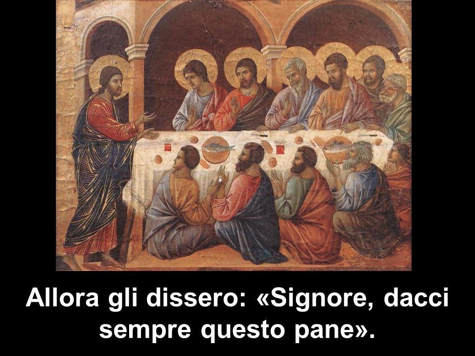 Allora gli dissero: «Signore, dacci sempre questo pane».