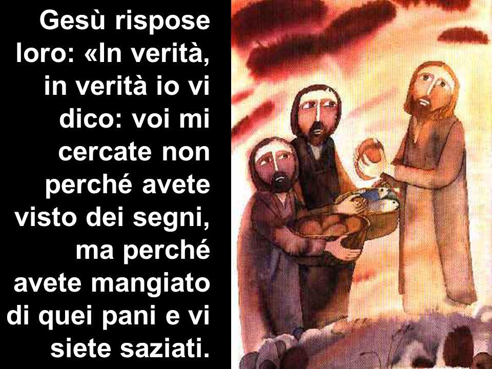 Gesù rispose loro: «In verità, in verità io vi dico: voi mi cercate non perché avete visto dei segni, ma perché avete mangiato di quei pani e vi siete saziati.