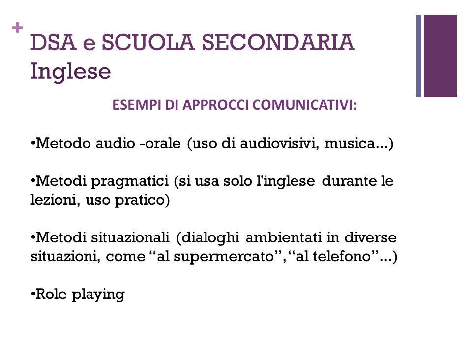 + DSA e SCUOLA SECONDARIA Inglese ESEMPI DI APPROCCI COMUNICATIVI: Metodo audio -orale (uso di audiovisivi, musica...) Metodi pragmatici (si usa solo