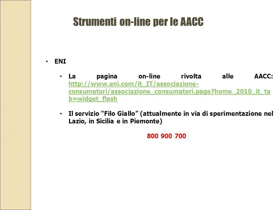 Strumenti on-line per le AACC ENI La pagina on-line rivolta alle AACC: http://www.eni.com/it_IT/associazione- consumatori/associazione_consumatori.page home_2010_it_ta b=widget_flash http://www.eni.com/it_IT/associazione- consumatori/associazione_consumatori.page home_2010_it_ta b=widget_flash Il servizio Filo Giallo (attualmente in via di sperimentazione nel Lazio, in Sicilia e in Piemonte) 800 900 700