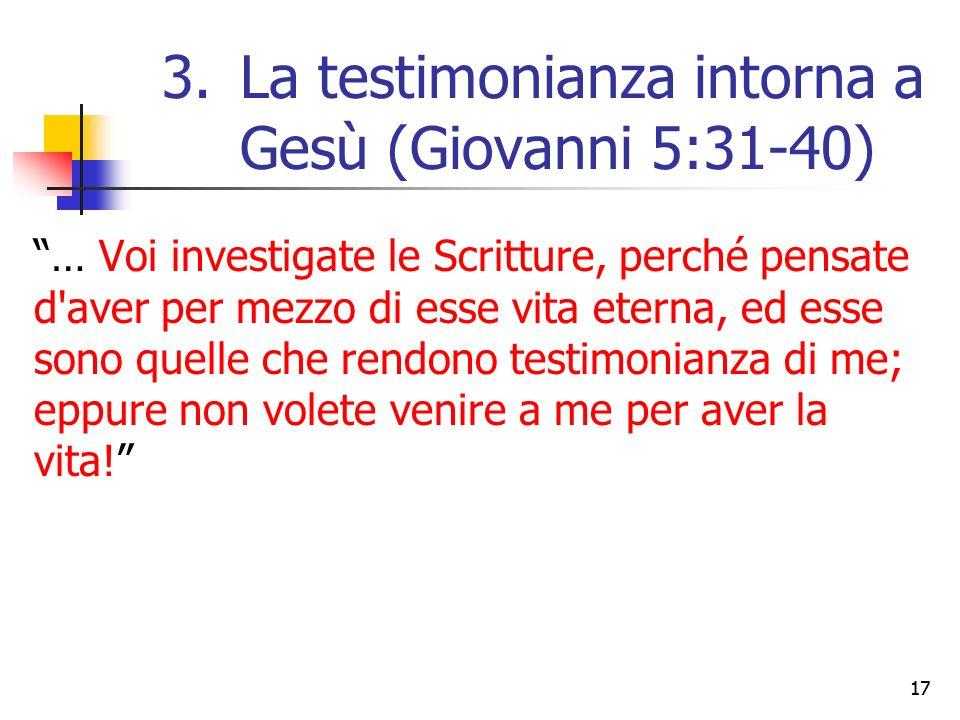 … Voi investigate le Scritture, perché pensate d aver per mezzo di esse vita eterna, ed esse sono quelle che rendono testimonianza di me; eppure non volete venire a me per aver la vita! 17 3.La testimonianza intorna a Gesù (Giovanni 5:31-40)