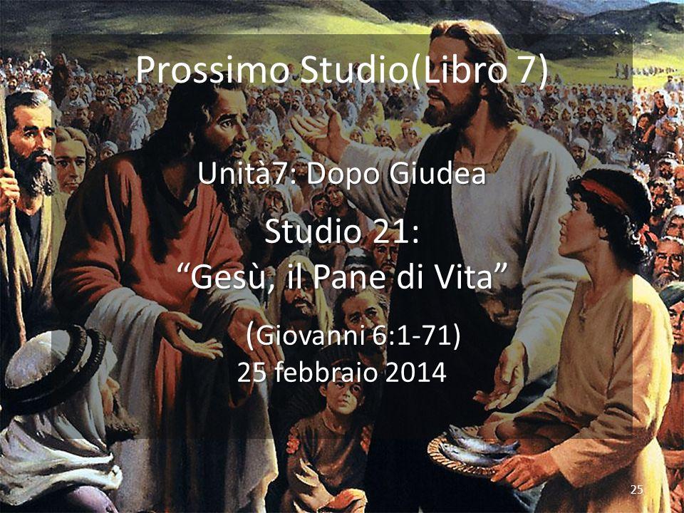 25 Prossimo Studio(Libro 7) Unità7: Dopo Giudea Studio 21: Gesù, il Pane di Vita ( Giovanni 6:1-71) 25 febbraio 2014 ( Giovanni 6:1-71) 25 febbraio 2014