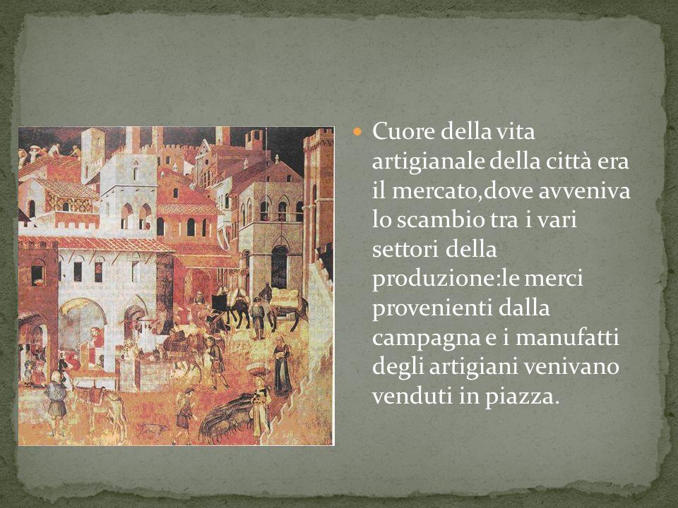 Cuore della vita artigianale della città era il mercato,dove avveniva lo scambio tra i vari settori della produzione:le merci provenienti dalla campagna e i manufatti degli artigiani venivano venduti in piazza.