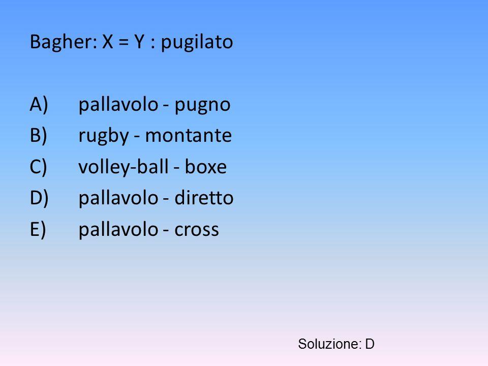 Bagher: X = Y : pugilato A)pallavolo - pugno B)rugby - montante C)volley-ball - boxe D)pallavolo - diretto E)pallavolo - cross Soluzione: D