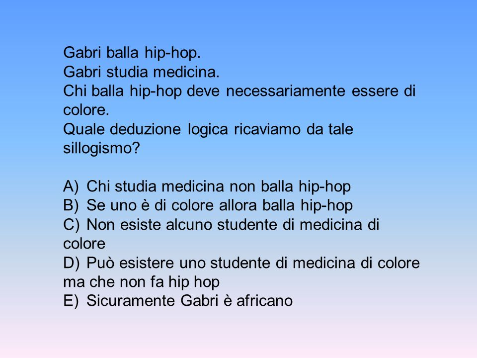 Gabri balla hip-hop. Gabri studia medicina. Chi balla hip-hop deve necessariamente essere di colore. Quale deduzione logica ricaviamo da tale sillogis