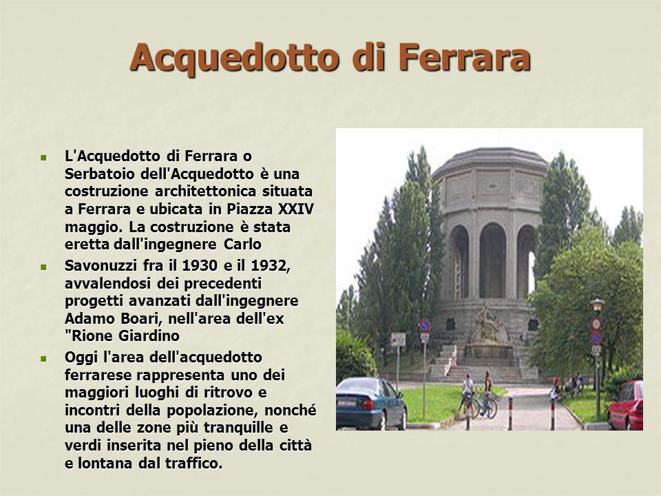 Acquedotto di Ferrara L Acquedotto di Ferrara o Serbatoio dell Acquedotto è una costruzione architettonica situata a Ferrara e ubicata in Piazza XXIV maggio.