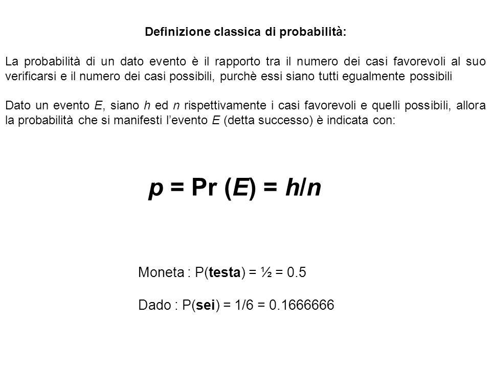 Definizione classica di probabilità: La probabilità di un dato evento è il rapporto tra il numero dei casi favorevoli al suo verificarsi e il numero dei casi possibili, purchè essi siano tutti egualmente possibili Dato un evento E, siano h ed n rispettivamente i casi favorevoli e quelli possibili, allora la probabilità che si manifesti l'evento E (detta successo) è indicata con: p = Pr (E) = h/n Moneta : P(testa) = ½ = 0.5 Dado : P(sei) = 1/6 = 0.1666666