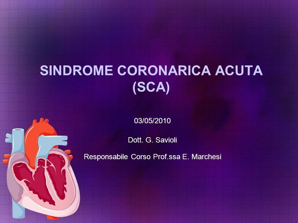 SINDROME CORONARICA ACUTA (SCA) 03/05/2010 Dott. G. Savioli Responsabile Corso Prof.ssa E. Marchesi