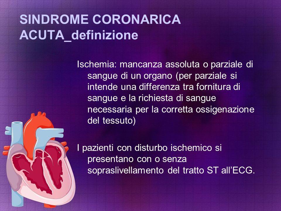 SINDROME CORONARICA ACUTA_definizione Ischemia: mancanza assoluta o parziale di sangue di un organo (per parziale si intende una differenza tra fornit