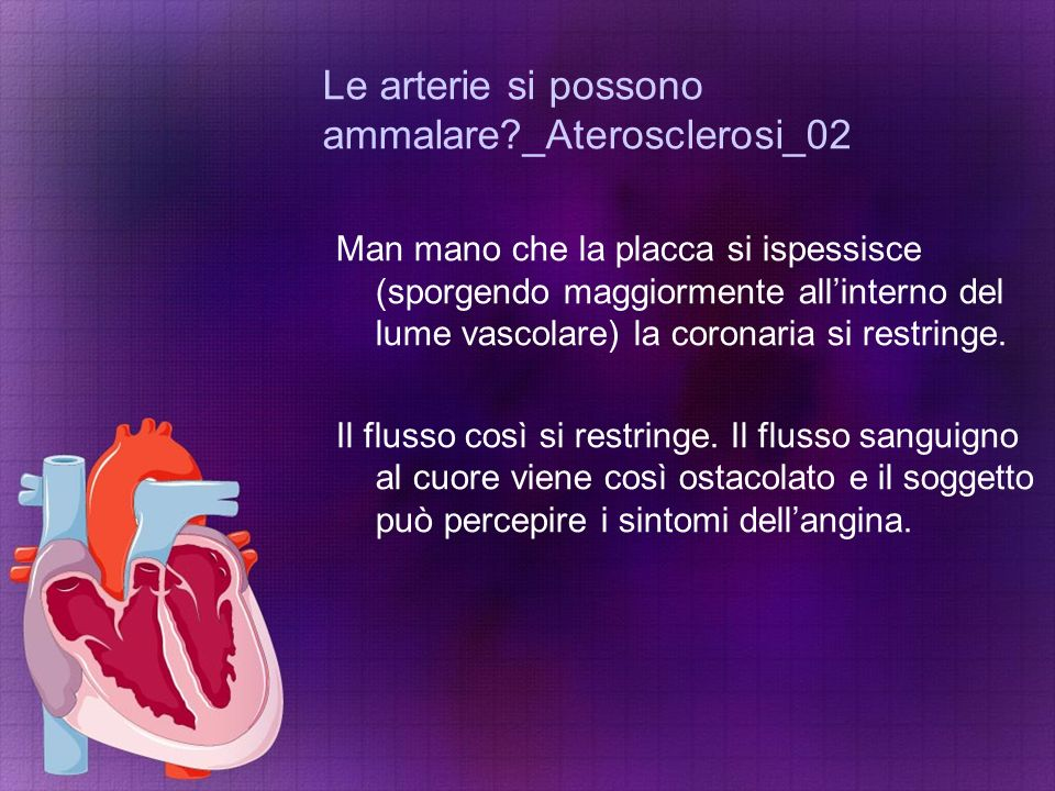 Le arterie si possono ammalare?_Aterosclerosi_02 Man mano che la placca si ispessisce (sporgendo maggiormente all'interno del lume vascolare) la coron