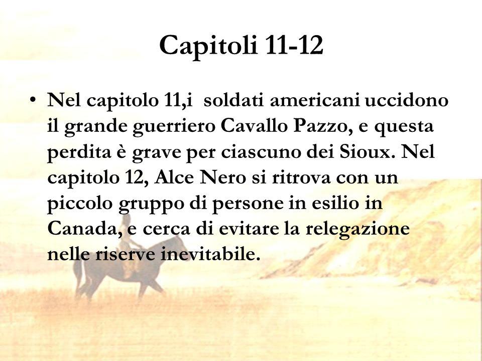 Capitoli 11-12 Nel capitolo 11,i soldati americani uccidono il grande guerriero Cavallo Pazzo, e questa perdita è grave per ciascuno dei Sioux.