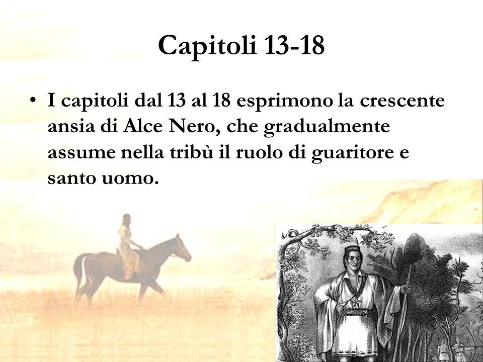 Capitoli 13-18 I capitoli dal 13 al 18 esprimono la crescente ansia di Alce Nero, che gradualmente assume nella tribù il ruolo di guaritore e santo uomo.