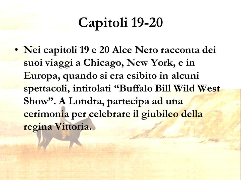 Capitoli 19-20 Nei capitoli 19 e 20 Alce Nero racconta dei suoi viaggi a Chicago, New York, e in Europa, quando si era esibito in alcuni spettacoli, intitolati Buffalo Bill Wild West Show .