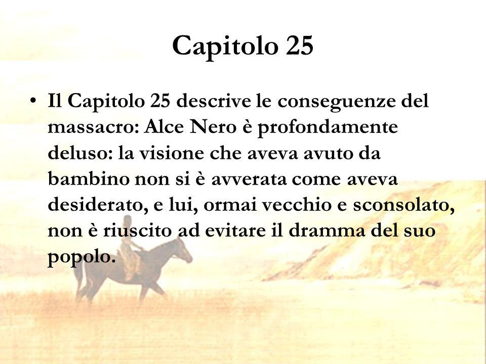 Capitolo 25 Il Capitolo 25 descrive le conseguenze del massacro: Alce Nero è profondamente deluso: la visione che aveva avuto da bambino non si è avverata come aveva desiderato, e lui, ormai vecchio e sconsolato, non è riuscito ad evitare il dramma del suo popolo.