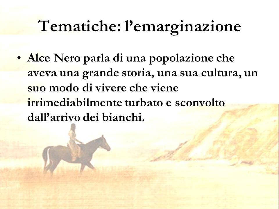 Tematiche: l'emarginazione Alce Nero parla di una popolazione che aveva una grande storia, una sua cultura, un suo modo di vivere che viene irrimediabilmente turbato e sconvolto dall'arrivo dei bianchi.
