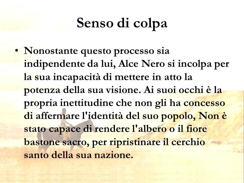 Senso di colpa Nonostante questo processo sia indipendente da lui, Alce Nero si incolpa per la sua incapacità di mettere in atto la potenza della sua visione.