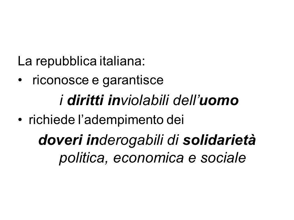 La repubblica italiana: riconosce e garantisce i diritti inviolabili dell'uomo richiede l'adempimento dei doveri inderogabili di solidarietà politica, economica e sociale