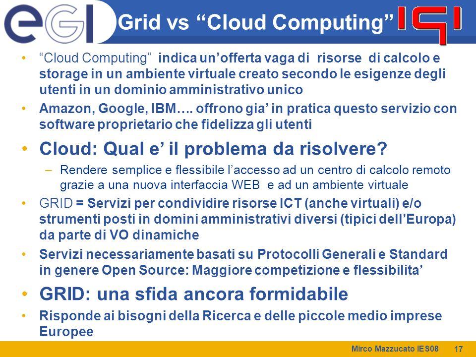 Mirco Mazzucato IES08 17 Grid vs Cloud Computing Cloud Computing indica un'offerta vaga di risorse di calcolo e storage in un ambiente virtuale creato secondo le esigenze degli utenti in un dominio amministrativo unico Amazon, Google, IBM….