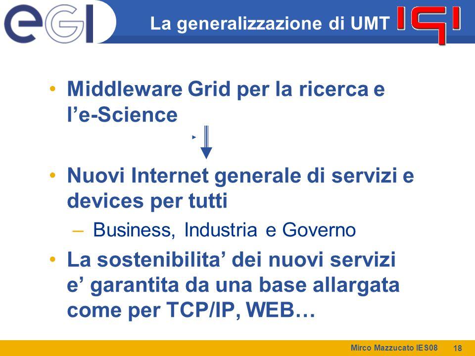 Mirco Mazzucato IES08 18 La generalizzazione di UMT Middleware Grid per la ricerca e l'e-Science Nuovi Internet generale di servizi e devices per tutti – Business, Industria e Governo La sostenibilita' dei nuovi servizi e' garantita da una base allargata come per TCP/IP, WEB…