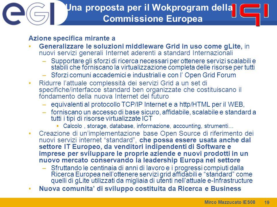 Mirco Mazzucato IES08 19 Una proposta per il Wokprogram della Commissione Europea Azione specifica mirante a Generalizzare le soluzioni middleware Grid in uso come gLite, in nuovi servizi generali Internet aderenti a standard Internazionali –Supportare gli sforzi di ricerca necessari per ottenere servizi scalabili e stabili che forniscano la virtualizzazione completa delle risorse per tutti –Sforzi comuni accademici e industriali e con l' Open Grid Forum Ridurre l'attuale complessità dei servizi Grid a un set di specifiche/interfacce standard ben organizzate che costituiscano il fondamento della nuova Internet del futuro –equivalenti al protocollo TCP/IP Internet e a http/HTML per il WEB, –forniscano un accesso di base sicuro, affidabile, scalabile e standard a tutti i tipi di risorse virtualizzate ICT  Calcolo, storage, database, informazione, accounting, strumenti… Creazione di un'implementazione base Open Source di riferimento dei nuovi servizi internet standard , che possa essere usata anche dal settore IT Europeo, da venditori indipendenti di Software e imprese per sviluppare le proprie aziende e nuovi prodotti in un nuovo mercato conservando la leadership Europa nel settore –Sfruttando le centinaia di anni di lavoro e i progressi compiuti dalla Ricerca Europea nell'ottenere servizi grid affidabili e standard come quelli di gLite utilizzati da migliaia di utenti nell'attuale e-Infrastructure Nuova comunita' di sviluppo costituita da Ricerca e Business