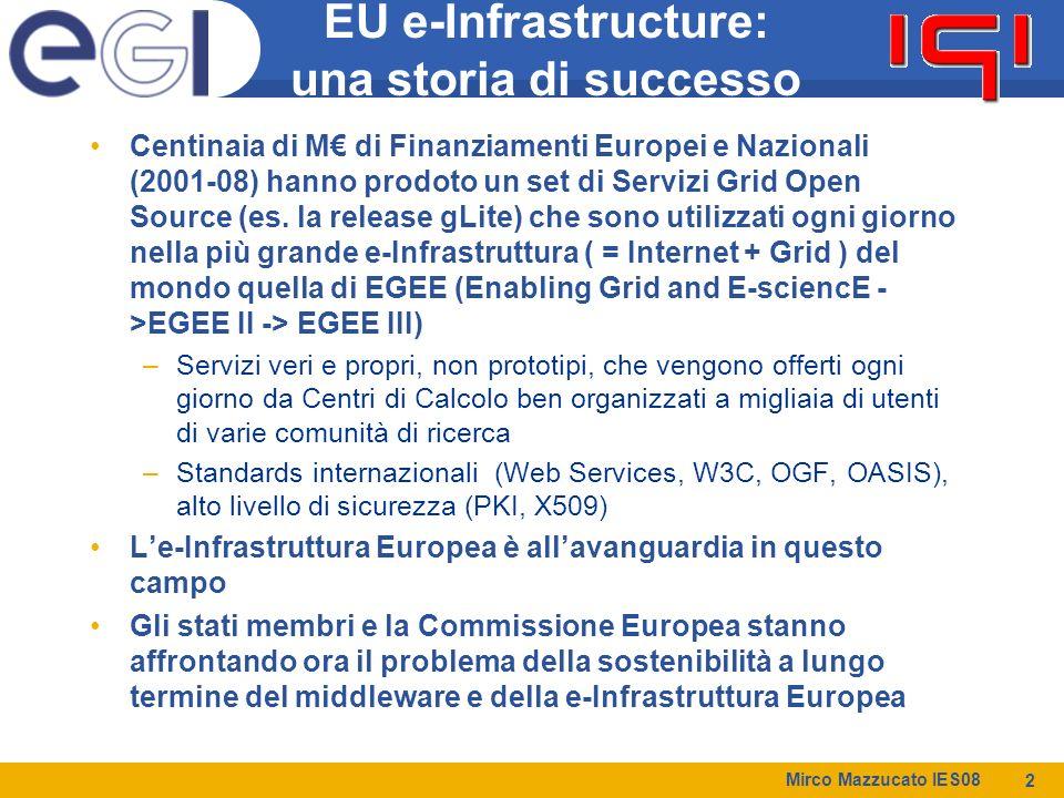 Mirco Mazzucato IES08 2 EU e-Infrastructure: una storia di successo Centinaia di M€ di Finanziamenti Europei e Nazionali (2001-08) hanno prodoto un set di Servizi Grid Open Source (es.