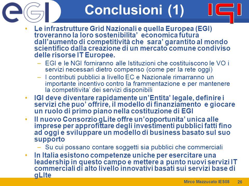 Mirco Mazzucato IES08 26 Conclusioni (1) Le infrastrutture Grid Nazionali e quella Europea (EGI) troveranno la loro sostenibilita' economica futura dall'aumento di competitività che sara' garantito al mondo scientifico dalla creazione di un mercato comune condiviso delle risorse IT Europee.