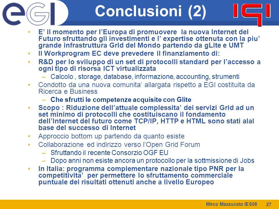 Mirco Mazzucato IES08 27 Conclusioni (2) E' il momento per l'Europa di promuovere la nuova Internet del Futuro sfruttando gli investimenti e l' expertise ottenuta con la piu' grande infrastruttura Grid del Mondo partendo da gLite e UMT Il Workprogram EC deve prevedere il finanziamento di: R&D per lo sviluppo di un set di protocolli standard per l'accesso a ogni tipo di risorsa ICT virtualizzata –Calcolo, storage, database, informazione, accounting, strumenti Condotto da una nuova comunita' allargata rispetto a EGI costituita da Ricerca e Business –Che sfrutti le competenze acquisite con Glite Scopo : Riduzione dell'attuale complessita' dei servizi Grid ad un set minimo di protocolli che costituiscano il fondamento dell'Internet del futuro come TCP/IP, HTTP e HTML sono stati alal base del successo di Internet Approccio bottom up partendo da quanto esiste Collaborazione ed indirizzo verso l'Open Grid Forum –Sfruttando il recente Consorzio OGF EU –Dopo anni non esiste ancora un protocollo per la sottmissione di Jobs In Italia: programma complementare nazionale tipo PNR per la competitivita' per permettere lo sfruttamento commerciale puntuale dei risultati ottenuti anche a livello Europeo