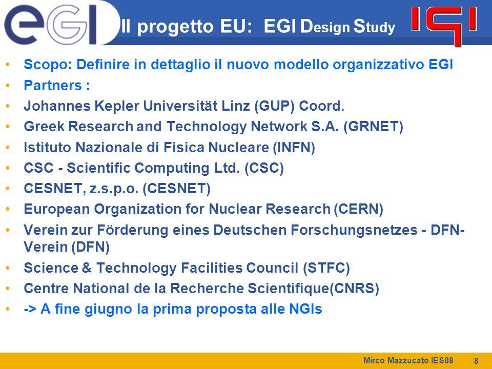 Mirco Mazzucato IES08 8 Il progetto EU: EGI D esign S tudy Scopo: Definire in dettaglio il nuovo modello organizzativo EGI Partners : Johannes Kepler Universität Linz (GUP) Coord.