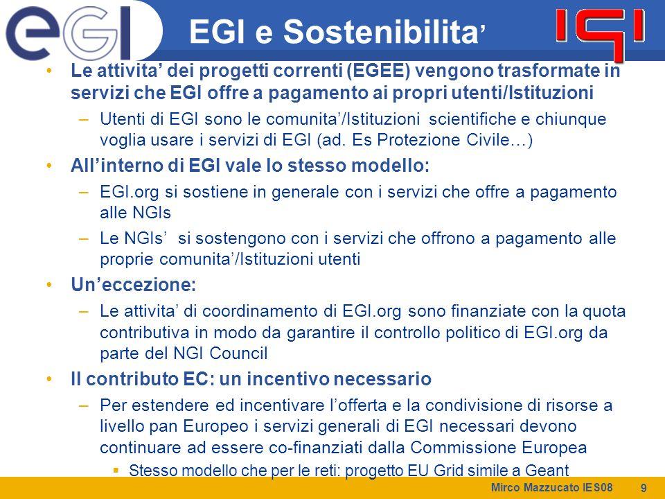 Mirco Mazzucato IES08 9 EGI e Sostenibilita ' Le attivita' dei progetti correnti (EGEE) vengono trasformate in servizi che EGI offre a pagamento ai propri utenti/Istituzioni –Utenti di EGI sono le comunita'/Istituzioni scientifiche e chiunque voglia usare i servizi di EGI (ad.