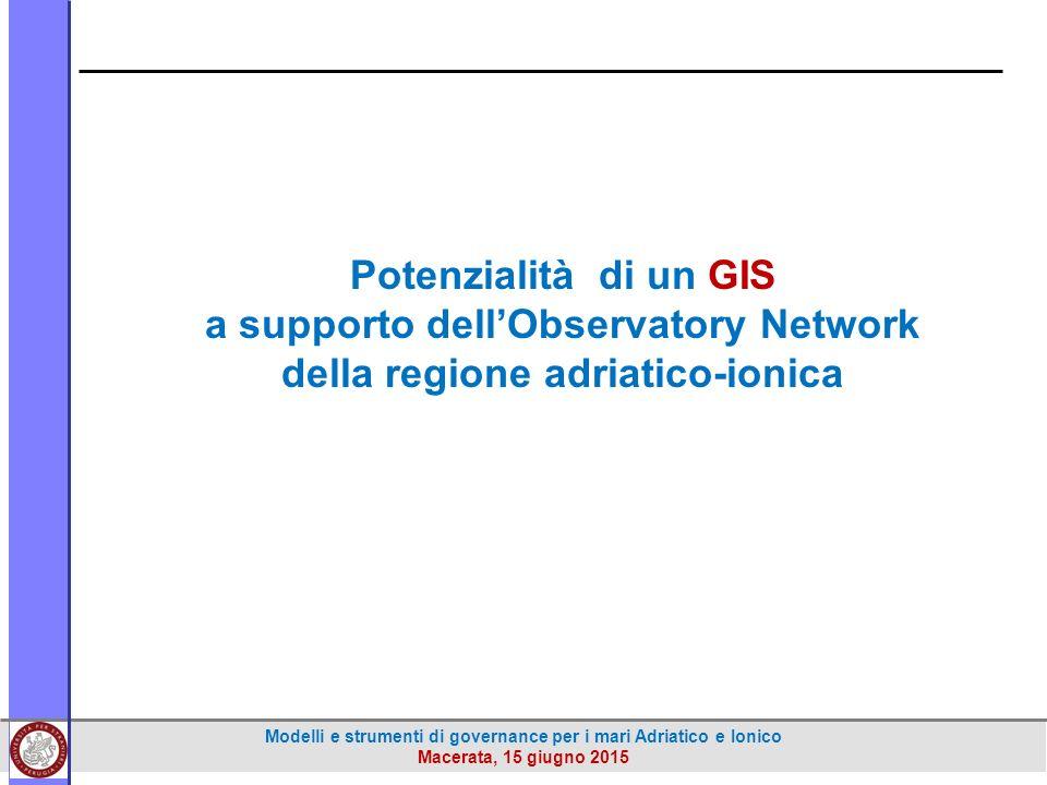 Modelli e strumenti di governance per i mari Adriatico e Ionico Macerata, 15 giugno 2015 Potenzialità di un GIS a supporto dell'Observatory Network della regione adriatico-ionica