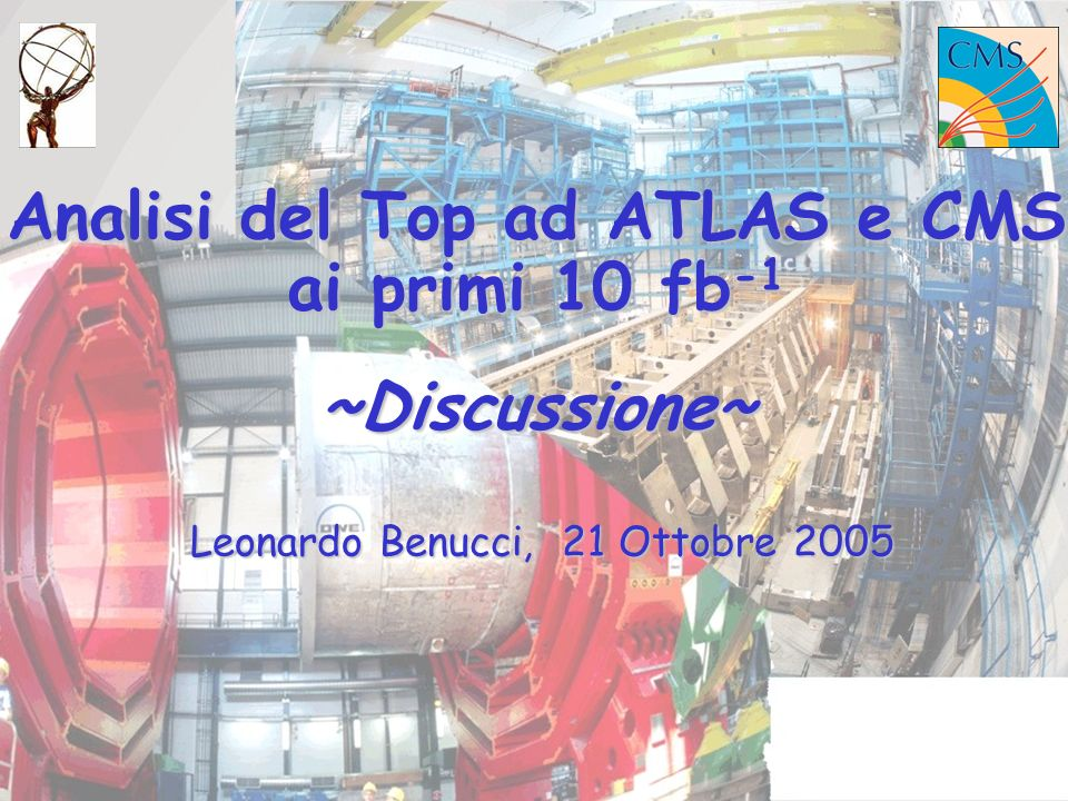 Analisi del Top ad ATLAS e CMS ai primi 10 fb -1 ~Discussione~ Leonardo Benucci, 21 Ottobre 2005