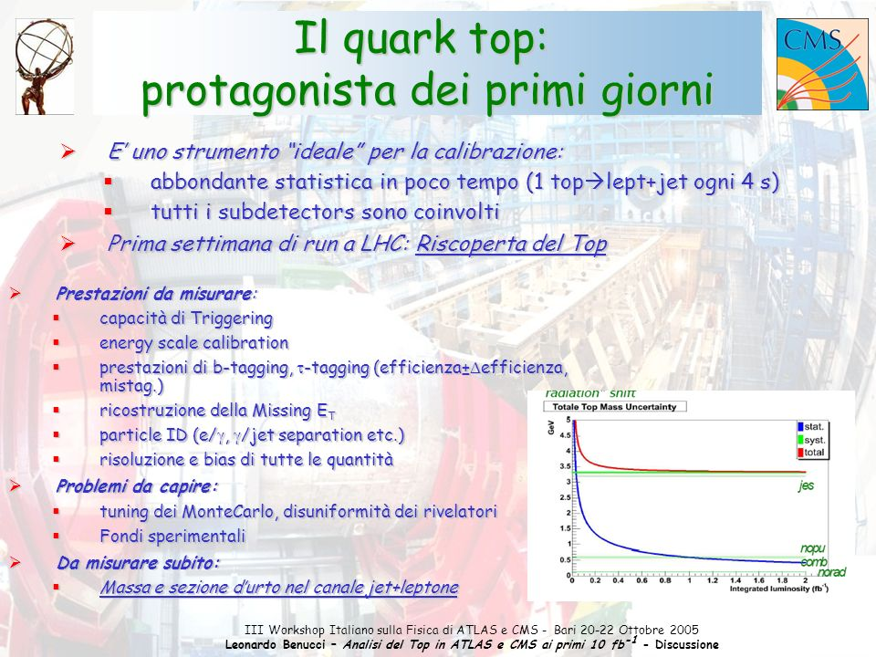 1 III Workshop Italiano sulla Fisica di ATLAS e CMS - Bari 20-22 Ottobre 2005 Leonardo Benucci – Analisi del Top in ATLAS e CMS ai primi 10 fb -1 - Discussione  E' uno strumento ideale per la calibrazione:  abbondante statistica in poco tempo (1 top  lept+jet ogni 4 s)  tutti i subdetectors sono coinvolti  Prima settimana di run a LHC: Riscoperta del Top Il quark top: protagonista dei primi giorni  Prestazioni da misurare:  capacità di Triggering  energy scale calibration  prestazioni di b-tagging,  -tagging (efficienza±  efficienza, mistag.)  ricostruzione della Missing E T  particle ID (e/ ,  /jet separation etc.)  risoluzione e bias di tutte le quantità  Problemi da capire:  tuning dei MonteCarlo, disuniformità dei rivelatori  Fondi sperimentali  Da misurare subito:  Massa e sezione d'urto nel canale jet+leptone