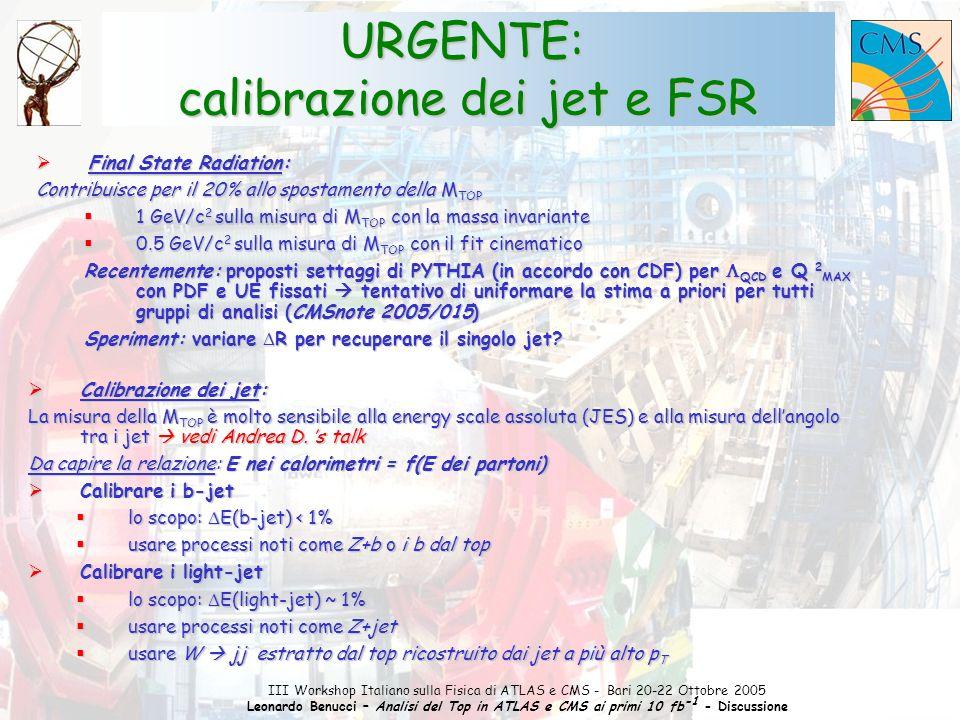 1 III Workshop Italiano sulla Fisica di ATLAS e CMS - Bari 20-22 Ottobre 2005 Leonardo Benucci – Analisi del Top in ATLAS e CMS ai primi 10 fb -1 - Discussione URGENTE: calibrazione dei jet e FSR  Final State Radiation: Contribuisce per il 20% allo spostamento della M TOP  1 GeV/c 2 sulla misura di M TOP con la massa invariante  0.5 GeV/c 2 sulla misura di M TOP con il fit cinematico Recentemente: proposti settaggi di PYTHIA (in accordo con CDF) per  QCD e Q 2 MAX con PDF e UE fissati  tentativo di uniformare la stima a priori per tutti gruppi di analisi (CMSnote 2005/015) Speriment: variare  R per recuperare il singolo jet.