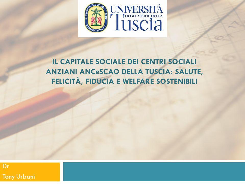 IL CAPITALE SOCIALE DEI CENTRI SOCIALI ANZIANI ANCeSCAO DELLA TUSCIA: SALUTE, FELICITÀ, FIDUCIA E WELFARE SOSTENIBILI Dr Tony Urbani