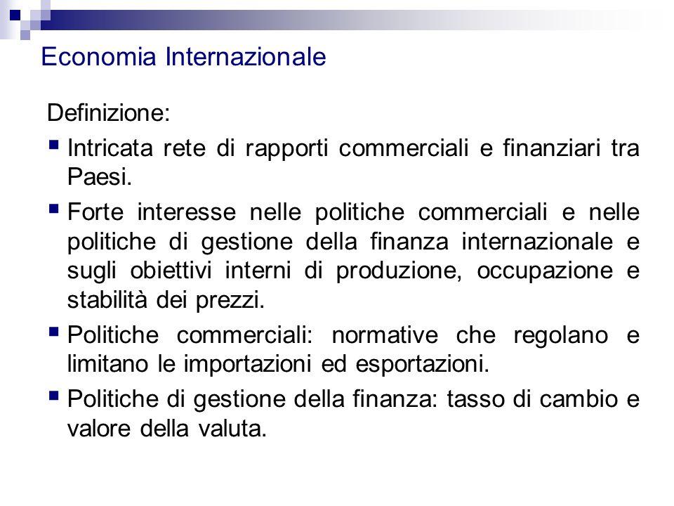Economia Internazionale Definizione:  Intricata rete di rapporti commerciali e finanziari tra Paesi.  Forte interesse nelle politiche commerciali e