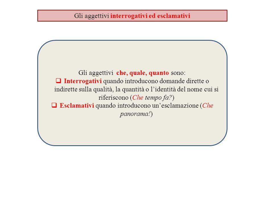 Gli aggettivi interrogativi ed esclamativi Gli aggettivi che, quale, quanto sono:  Interrogativi quando introducono domande dirette o indirette sulla
