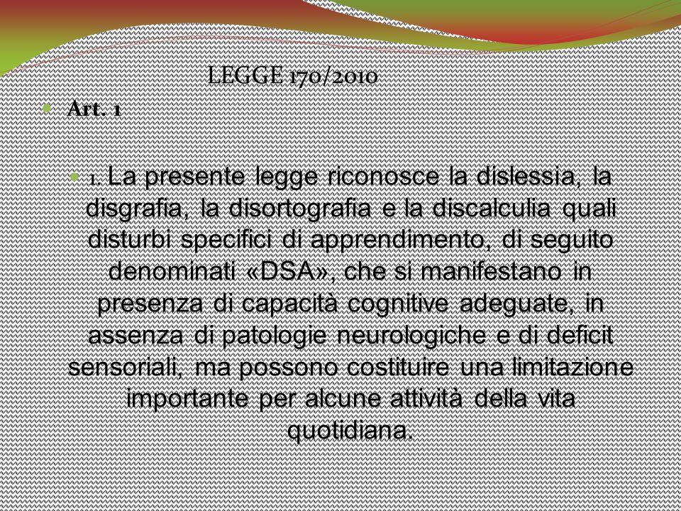 LEGGE 170/2010 Art. 1 1. La presente legge riconosce la dislessia, la disgrafia, la disortografia e la discalculia quali disturbi specifici di apprend
