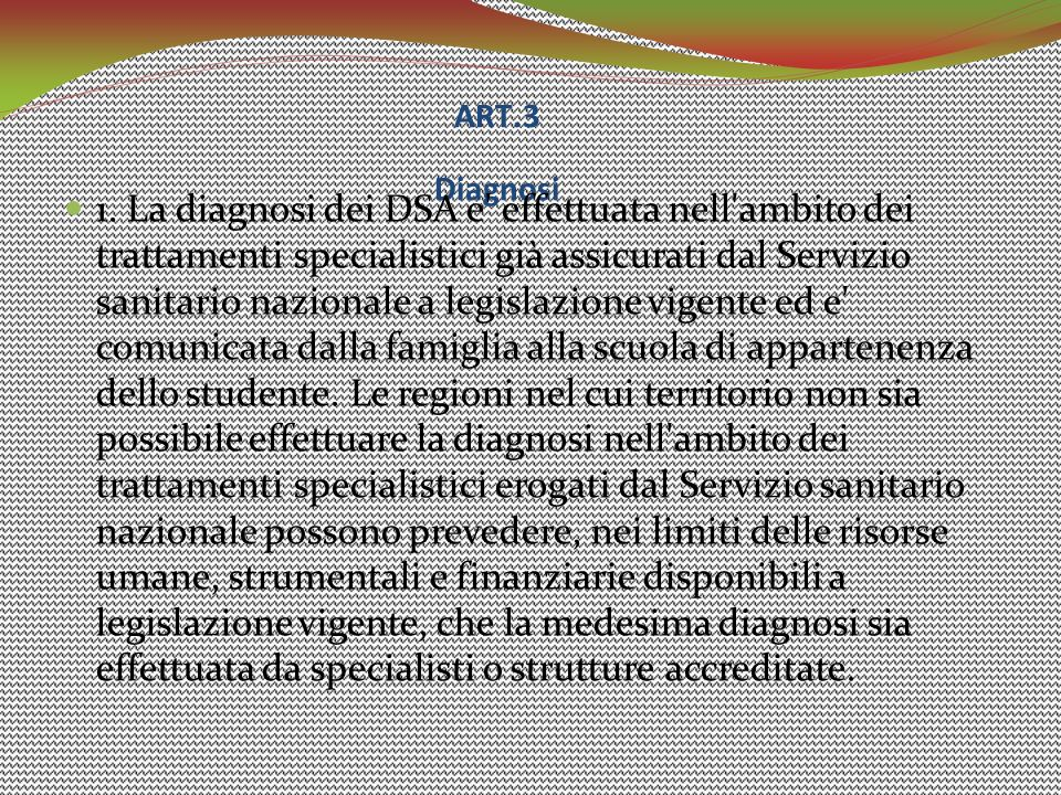 ART.3 Diagnosi 1. La diagnosi dei DSA e' effettuata nell'ambito dei trattamenti specialistici già assicurati dal Servizio sanitario nazionale a legisl