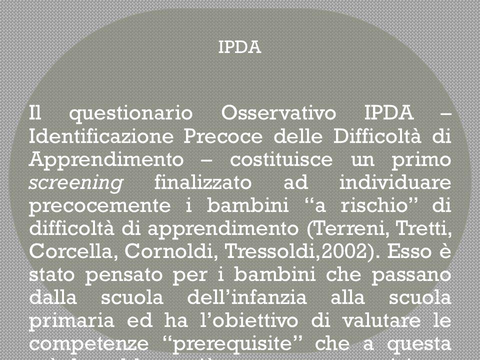  Il Questionario Osservativo IPDA si compone di 43 item suddivisi in due sezioni principali:  La prima riguarda le abilità generali relative all'idoneità nell'apprendimento in genere;  La seconda riguarda invece le abilità specifiche , vale a dire i prerequisiti della letto-scrittura e quelli della matematica.