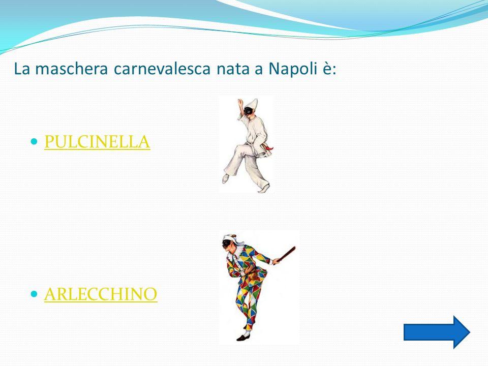La maschera carnevalesca nata a Napoli è: PULCINELLA ARLECCHINO