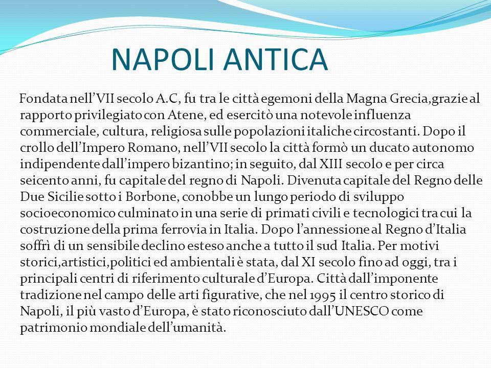 NAPOLI ANTICA Fondata nell'VII secolo A.C, fu tra le città egemoni della Magna Grecia,grazie al rapporto privilegiato con Atene, ed esercitò una notevole influenza commerciale, cultura, religiosa sulle popolazioni italiche circostanti.