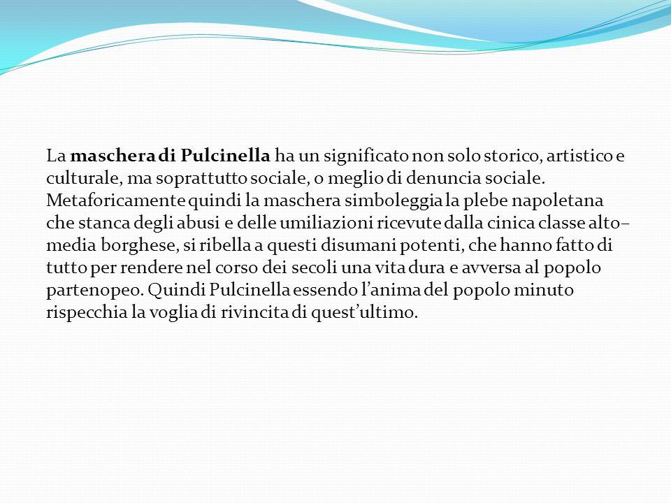 La maschera di Pulcinella ha un significato non solo storico, artistico e culturale, ma soprattutto sociale, o meglio di denuncia sociale.