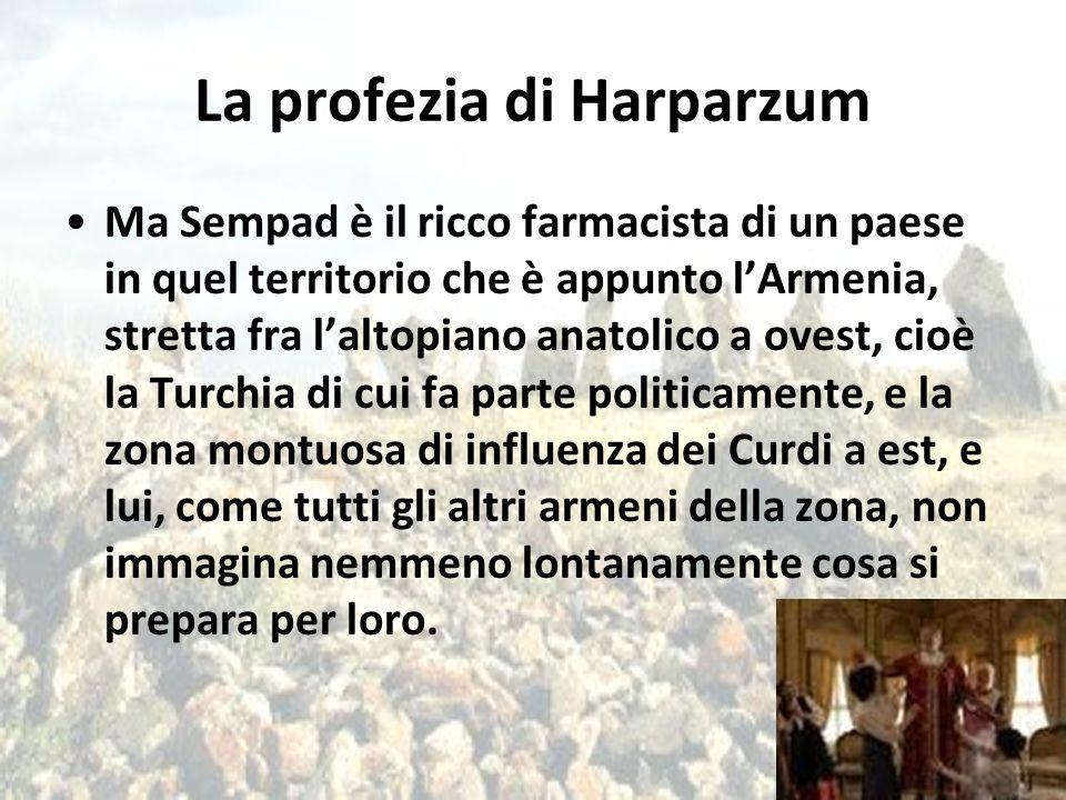 La profezia di Harparzum Ma Sempad è il ricco farmacista di un paese in quel territorio che è appunto l'Armenia, stretta fra l'altopiano anatolico a o
