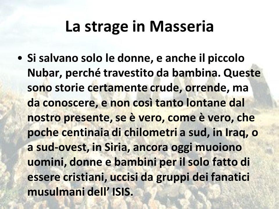 La strage in Masseria Si salvano solo le donne, e anche il piccolo Nubar, perché travestito da bambina. Queste sono storie certamente crude, orrende,