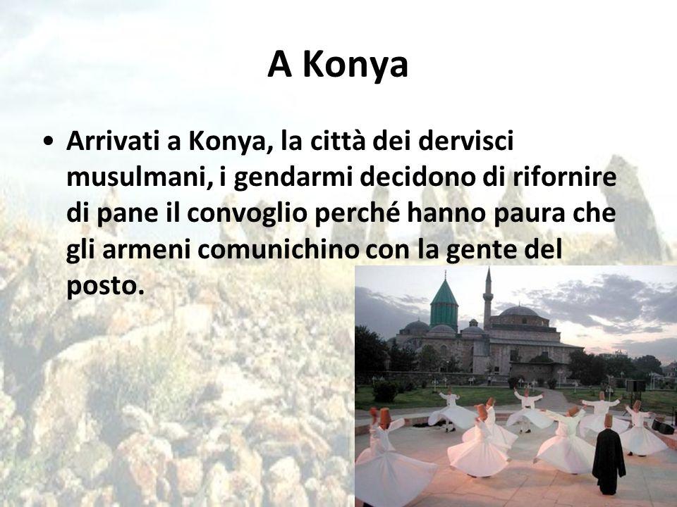 A Konya Arrivati a Konya, la città dei dervisci musulmani, i gendarmi decidono di rifornire di pane il convoglio perché hanno paura che gli armeni com