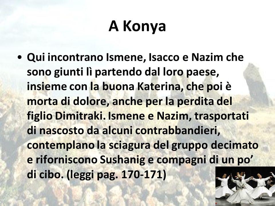 A Konya Qui incontrano Ismene, Isacco e Nazim che sono giunti lì partendo dal loro paese, insieme con la buona Katerina, che poi è morta di dolore, an