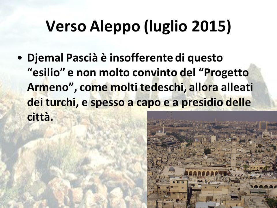 """Verso Aleppo (luglio 2015) Djemal Pascià è insofferente di questo """"esilio"""" e non molto convinto del """"Progetto Armeno"""", come molti tedeschi, allora all"""
