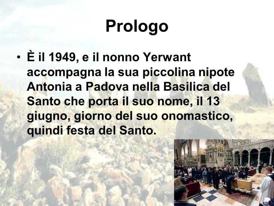 Prologo È il 1949, e il nonno Yerwant accompagna la sua piccolina nipote Antonia a Padova nella Basilica del Santo che porta il suo nome, il 13 giugno
