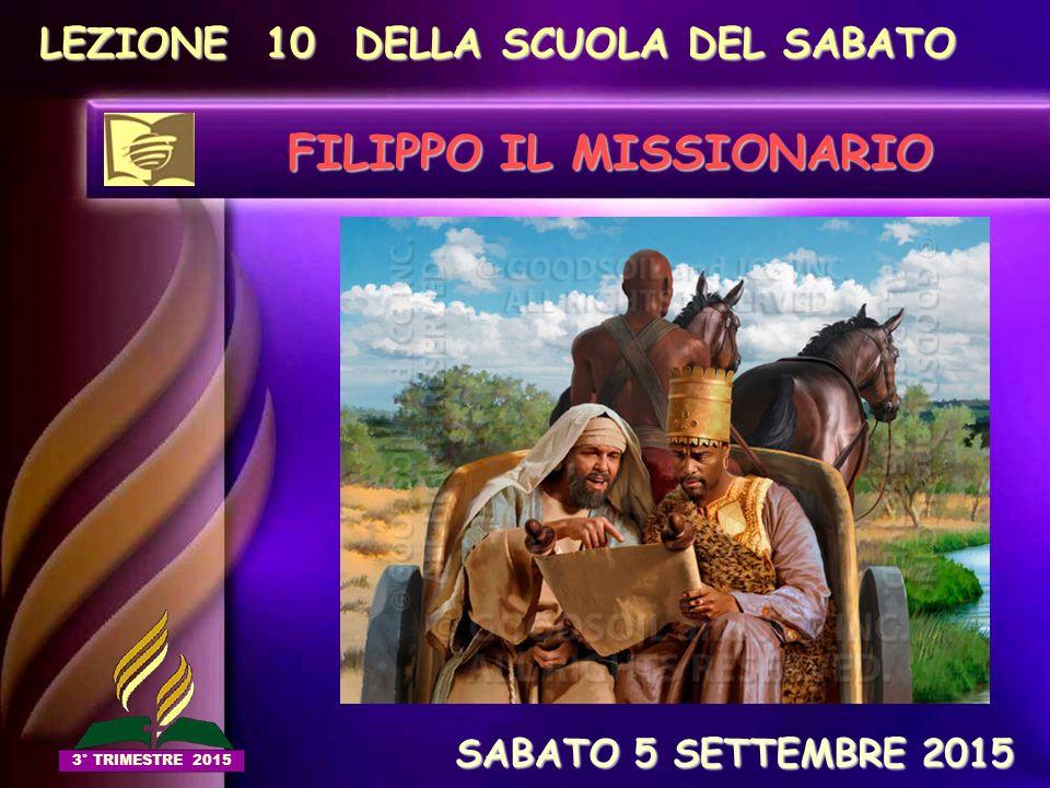 LEZIONE 10 DELLA SCUOLA DEL SABATO FILIPPO IL MISSIONARIO SABATO 5 SETTEMBRE 2015 SABATO 5 SETTEMBRE 2015 3° TRIMESTRE 2015